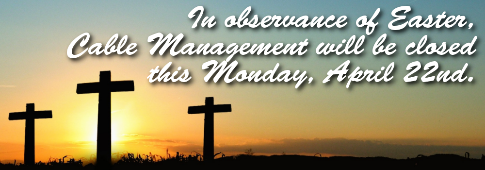 In observance of Easter, Cable Management will be closed this Monday, April 22nd.