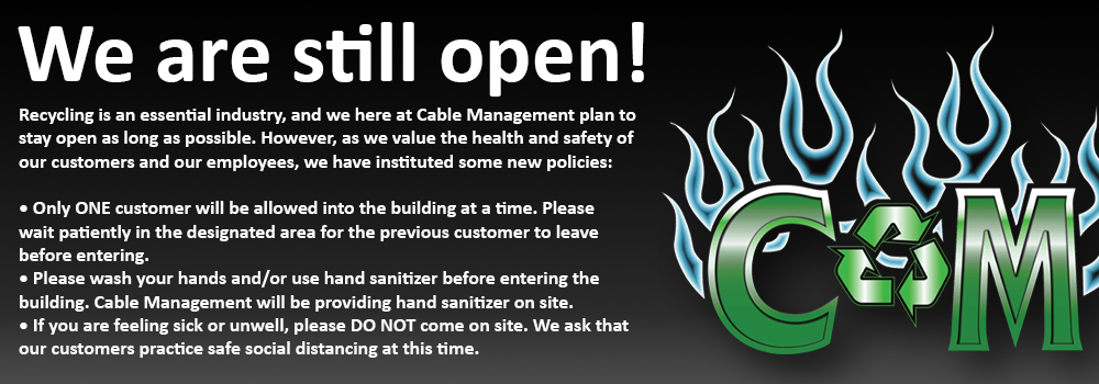 We are still open! Recycling is an essential industry, and we here at Cable Management plan to stay open as long as possible. However, as we value the health and safety of our customers and our employees, we have instituted some new policies: • Only ONE customer will be allowed into the building at a time. Please wait patiently in the designated area for the previous customer to leave before entering. • Please wash your hands and/or use hand sanitizer before entering the building. Cable Management will be providing hand sanitizer on site. • If you are feeling sick or unwell, please DO NOT come on site. We ask that our customer practice safe social distancing at this time.